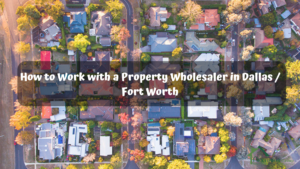 How-to-Work-with-a-Property-Wholesaler-in-Dallas-Fort Worth